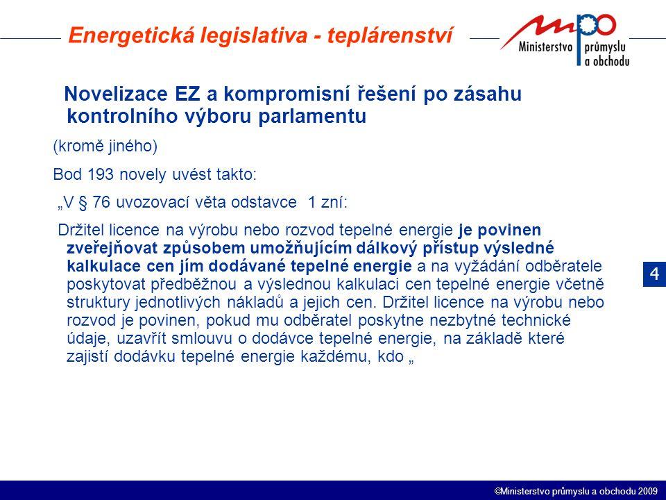 """ Ministerstvo průmyslu a obchodu 2009 Energetická legislativa - teplárenství Novelizace EZ a kompromisní řešení po zásahu kontrolního výboru parlamentu (kromě jiného) Bod 193 novely uvést takto: """"V § 76 uvozovací věta odstavce 1 zní: Držitel licence na výrobu nebo rozvod tepelné energie je povinen zveřejňovat způsobem umožňujícím dálkový přístup výsledné kalkulace cen jím dodávané tepelné energie a na vyžádání odběratele poskytovat předběžnou a výslednou kalkulaci cen tepelné energie včetně struktury jednotlivých nákladů a jejich cen."""