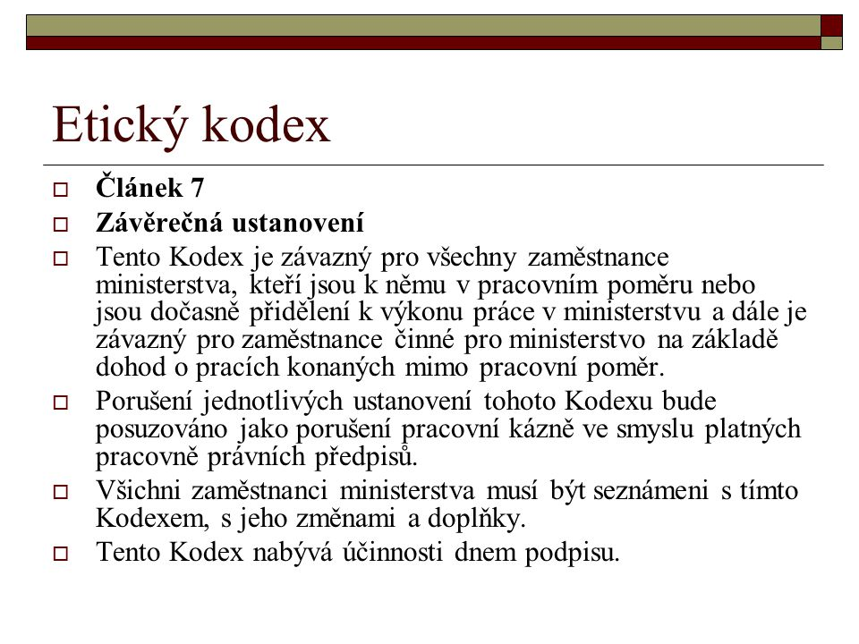 Etický kodex  Článek 7  Závěrečná ustanovení  Tento Kodex je závazný pro všechny zaměstnance ministerstva, kteří jsou k němu v pracovním poměru neb