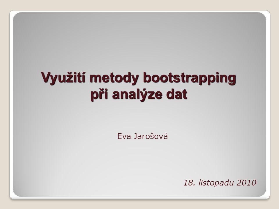 Využití metody bootstrapping při analýze dat Eva Jarošová 18. listopadu 2010