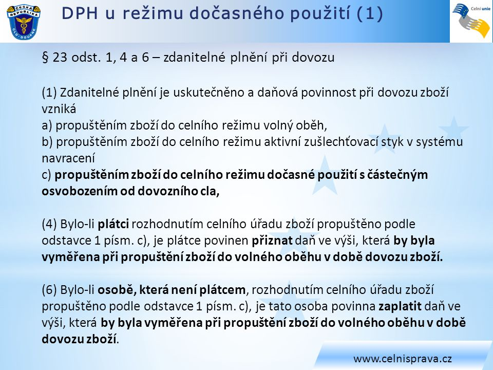DPH u režimu dočasného použití (1) www.celnisprava.cz § 23 odst. 1, 4 a 6 – zdanitelné plnění při dovozu (1) Zdanitelné plnění je uskutečněno a daňová