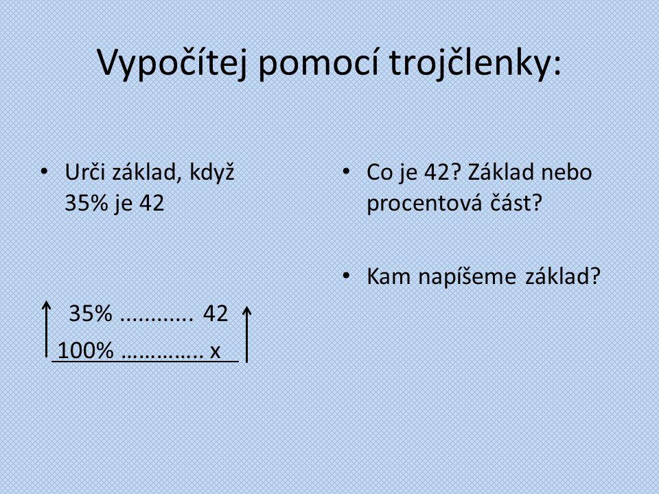 Vypočítej pomocí trojčlenky: Urči základ, když 35% je 42 35%............ 42 100% ………….. x. Co je 42? Základ nebo procentová část? Kam napíšeme základ?