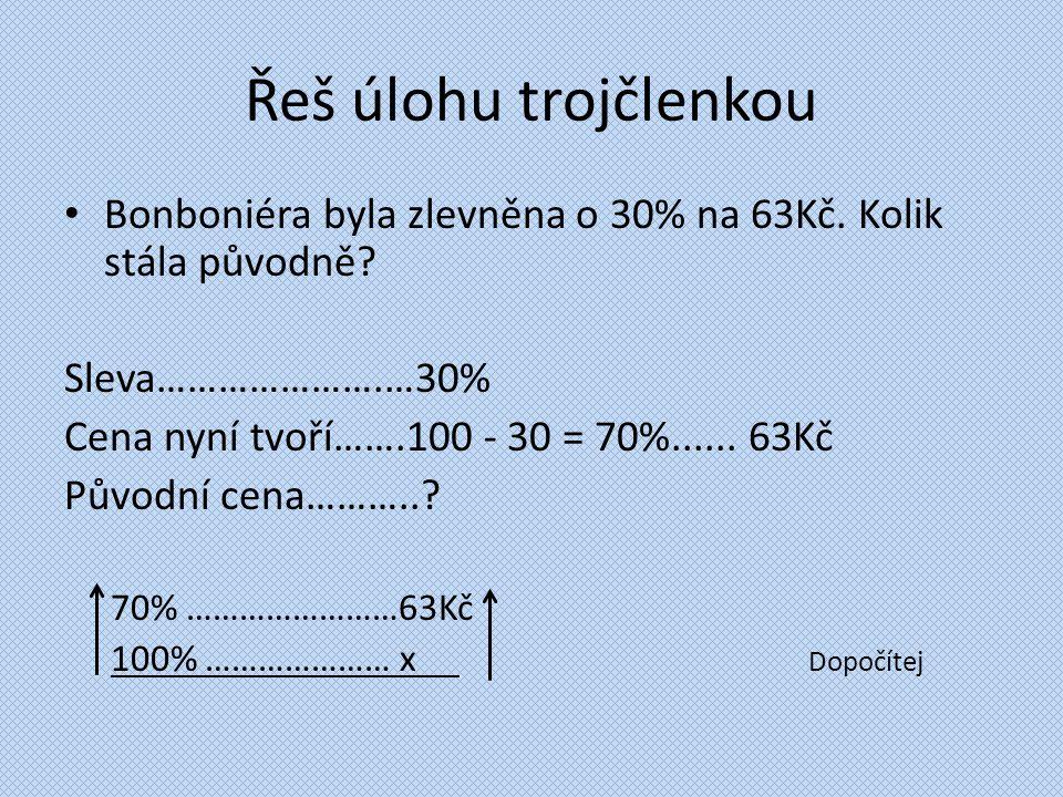 Řeš úlohu trojčlenkou Bonboniéra byla zlevněna o 30% na 63Kč. Kolik stála původně? Sleva………………….…30% Cena nyní tvoří…….100 - 30 = 70%...... 63Kč Původ