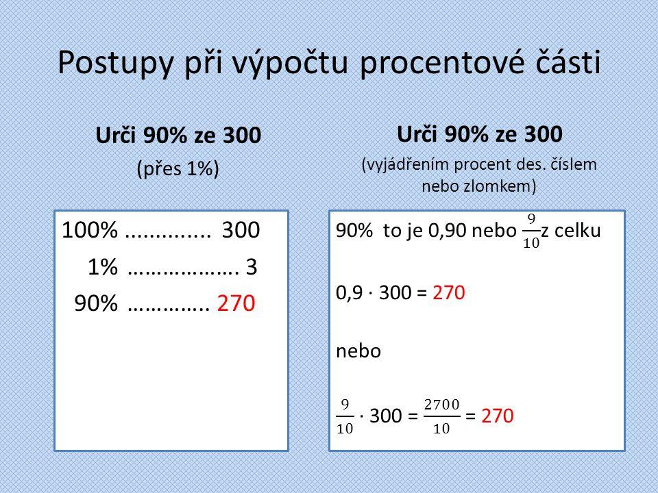 Postupy při výpočtu procentové části Urči 90% ze 300 (přes 1%) 100%.............. 300 1%………………. 3 90% ………….. 270 Urči 90% ze 300 (vyjádřením procent d