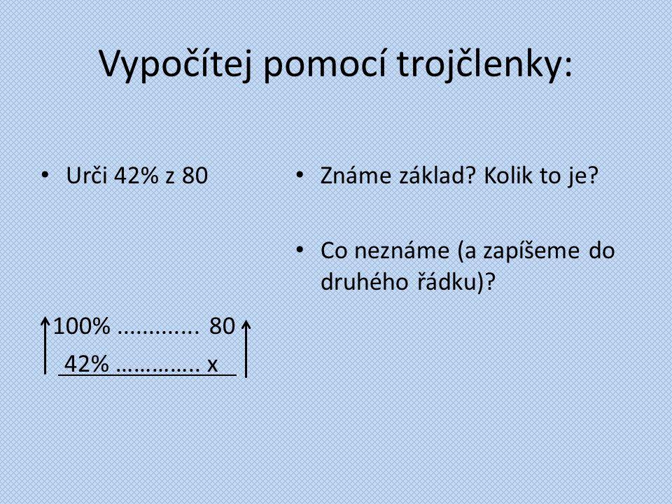 Vypočítej pomocí trojčlenky: Urči 42% z 80 100%............. 80 42% ………….. x. Známe základ? Kolik to je? Co neznáme (a zapíšeme do druhého řádku)?