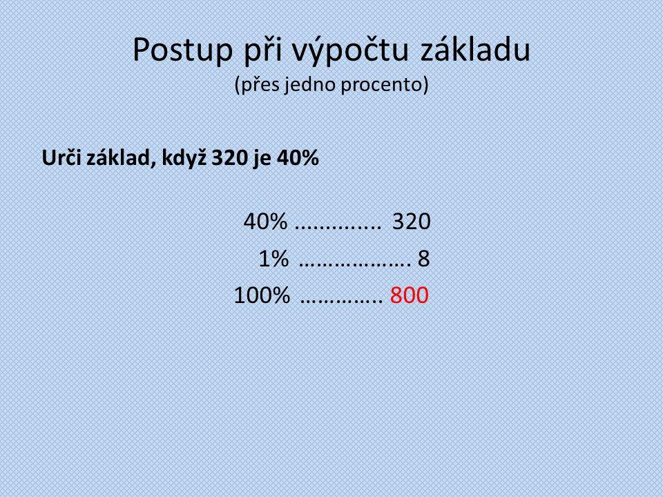 Postup při výpočtu základu (přes jedno procento) Urči základ, když 320 je 40% 40%.............. 320 1%………………. 8 100% ………….. 800