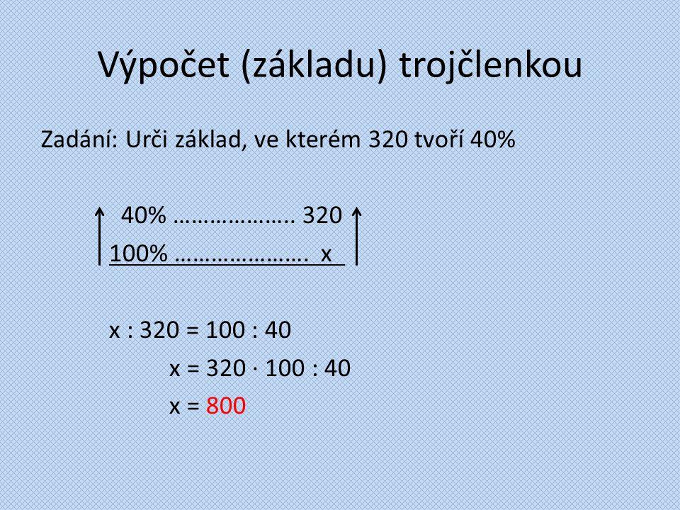 Výpočet (základu) trojčlenkou Zadání: Urči základ, ve kterém 320 tvoří 40% 40% ……………….. 320 100% …………………. x. x : 320 = 100 : 40 x = 320 ∙ 100 : 40 x =