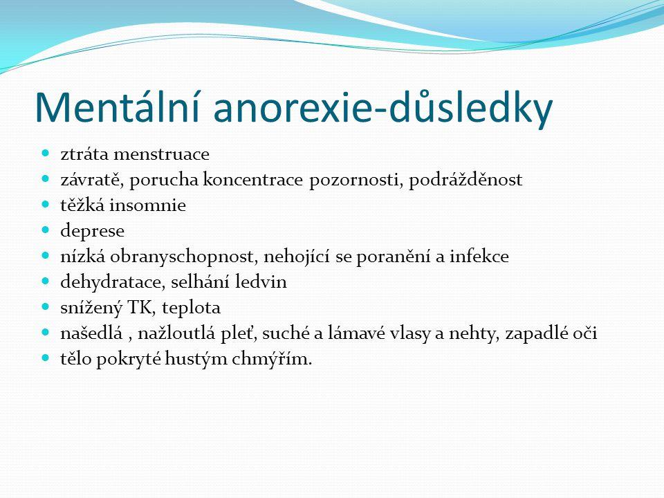 Mentální anorexie-důsledky ztráta menstruace závratě, porucha koncentrace pozornosti, podrážděnost těžká insomnie deprese nízká obranyschopnost, nehojící se poranění a infekce dehydratace, selhání ledvin snížený TK, teplota našedlá, nažloutlá pleť, suché a lámavé vlasy a nehty, zapadlé oči tělo pokryté hustým chmýřím.