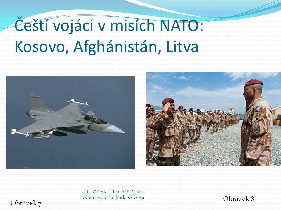 Čeští vojáci v misích NATO: Kosovo, Afghánistán, Litva Obrázek 7 Obrázek 8 EU – OP VK – III/2 ICT DUM 4 Vypracovala Ludmila Kebzová