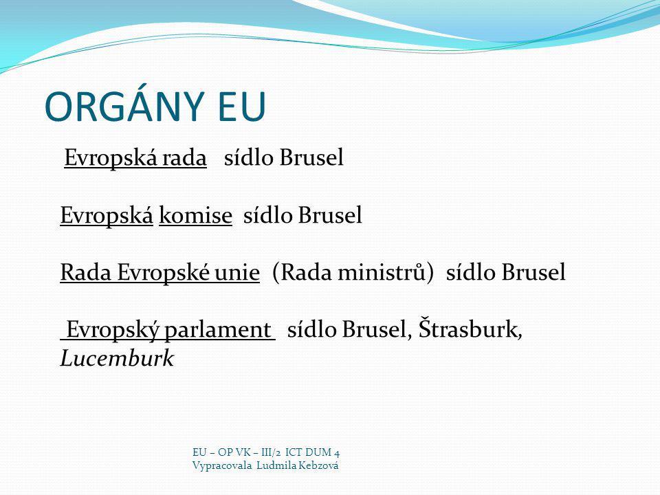 ORGÁNY EU Evropská rada sídlo Brusel Evropská komise sídlo Brusel Rada Evropské unie (Rada ministrů) sídlo Brusel Evropský parlament sídlo Brusel, Štrasburk, Lucemburk EU – OP VK – III/2 ICT DUM 4 Vypracovala Ludmila Kebzová