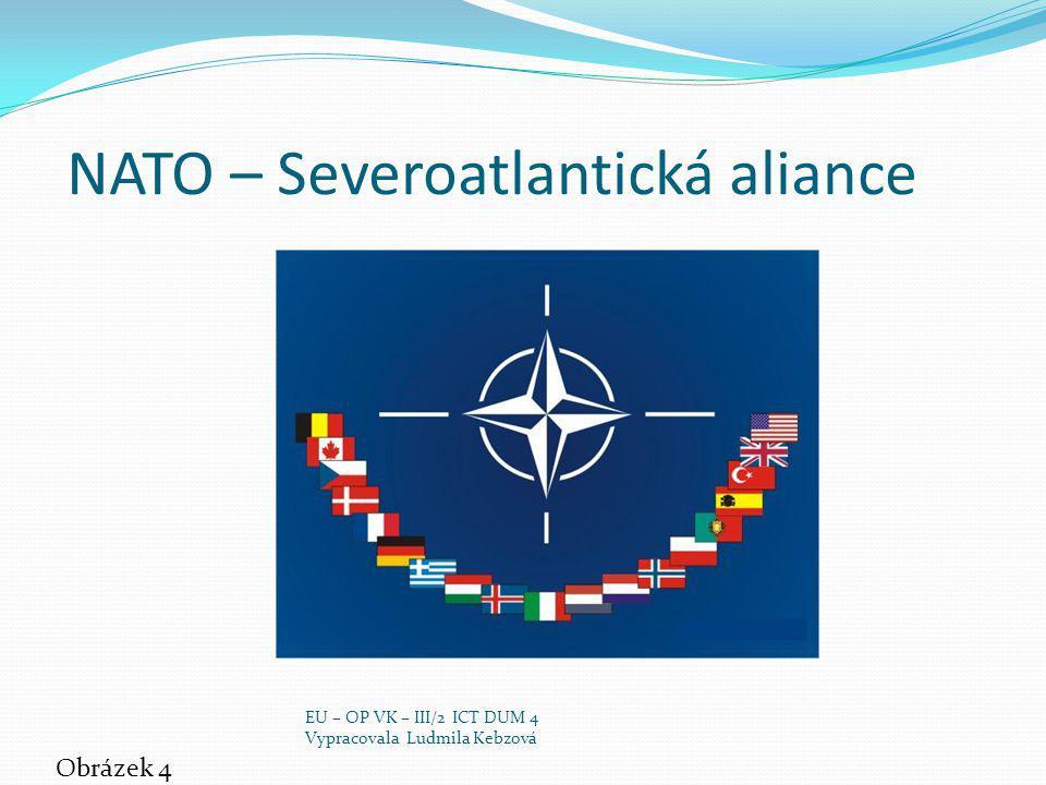 NATO – Severoatlantická aliance Obrázek 4 EU – OP VK – III/2 ICT DUM 4 Vypracovala Ludmila Kebzová