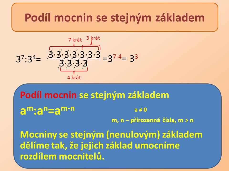 Podíl mocnin se stejným základem a m :a n =a m-n a ≠ 0 m, n – přirozenná čísla, m > n Mocniny se stejným (nenulovým) základem dělíme tak, že jejich zá
