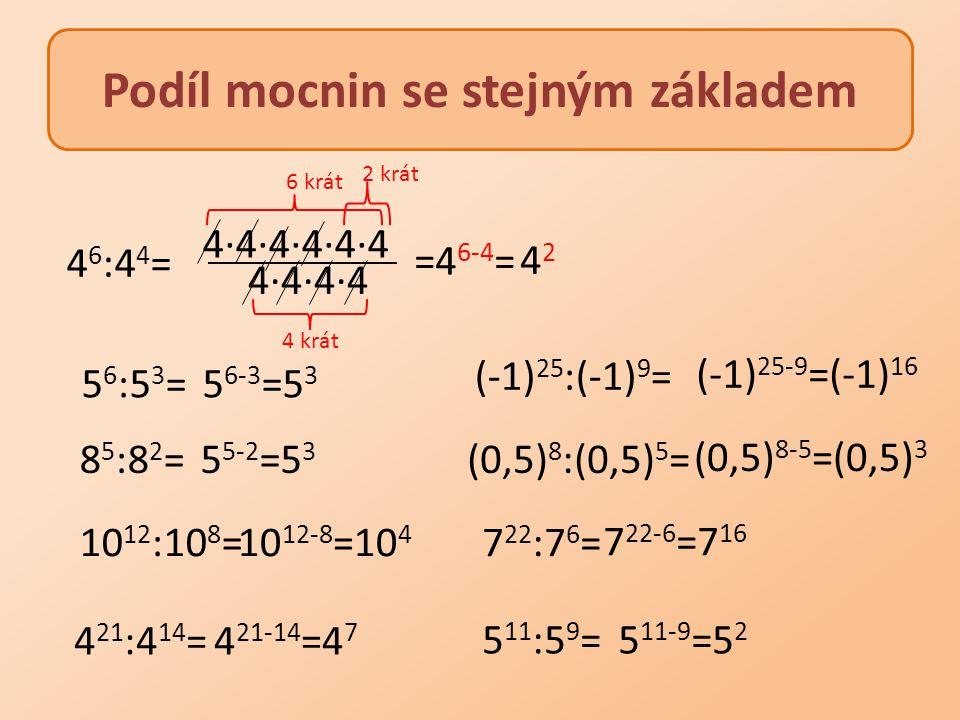 Podíl mocnin se stejným základem 5 6 :5 3 = 8 5 :8 2 = 5 6-3 =5 3 5 5-2 =5 3 10 12 :10 8 =10 12-8 =10 4 4 21 :4 14 =4 21-14 =4 7 (-1) 25 :(-1) 9 = (0,