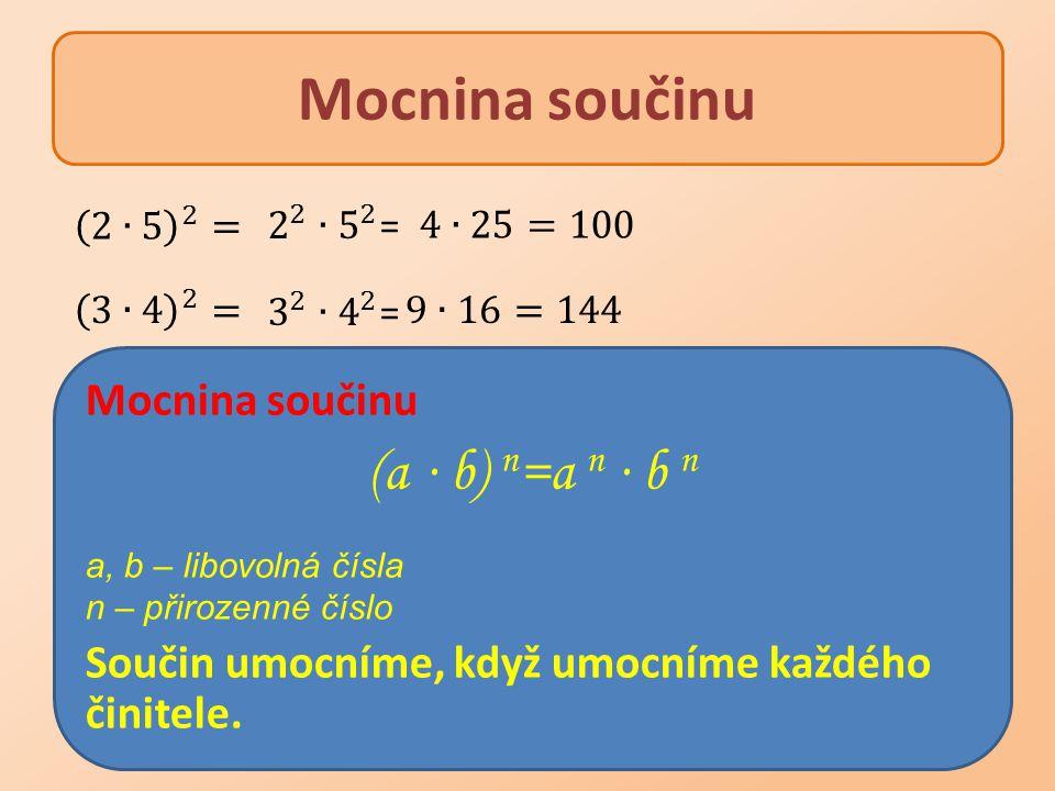 Mocnina součinu (a ∙ b) n =a n ∙ b n a, b – libovolná čísla n – přirozenné číslo Součin umocníme, když umocníme každého činitele.
