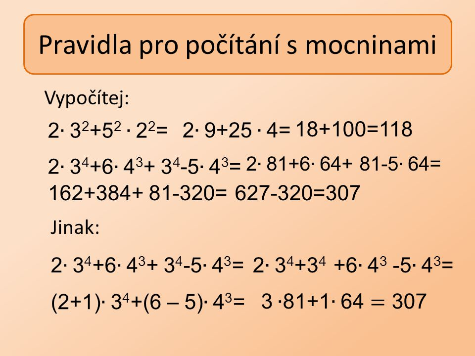 Pravidla pro počítání s mocninami Vypočítej: 18+100=118 162+384+ 81-320=627-320=307 Jinak: