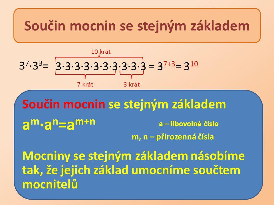 Součin mocnin se stejným základem a m ∙a n =a m+n a – libovolné číslo m, n – přirozenná čísla Mocniny se stejným základem násobíme tak, že jejich zákl