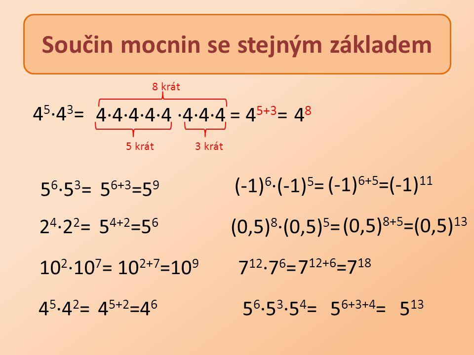 Součin mocnin se stejným základem 4·4·4·4·4 5 krát3 krát 8 krát 5 6 ·5 3 = 2 4 ·2 2 = 5 6+3 =5 9 5 4+2 =5 6 10 2 ·10 7 =10 2+7 =10 9 4 5 ·4 2 =4 5+2 =