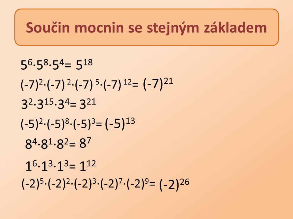5 6 ·5 8 ·5 4 = (-7) 2 ∙(-7) 2 ∙(-7) 5 ∙(-7) 12 = (-5) 2 ∙(-5) 8 ∙(-5) 3 = (-2) 5 ∙(-2) 2 ∙(-2) 3 ∙(-2) 7 ∙(-2) 9 = 3 2 ·3 15 ·3 4 = 8 4 ·8 1 ·8 2 = 1