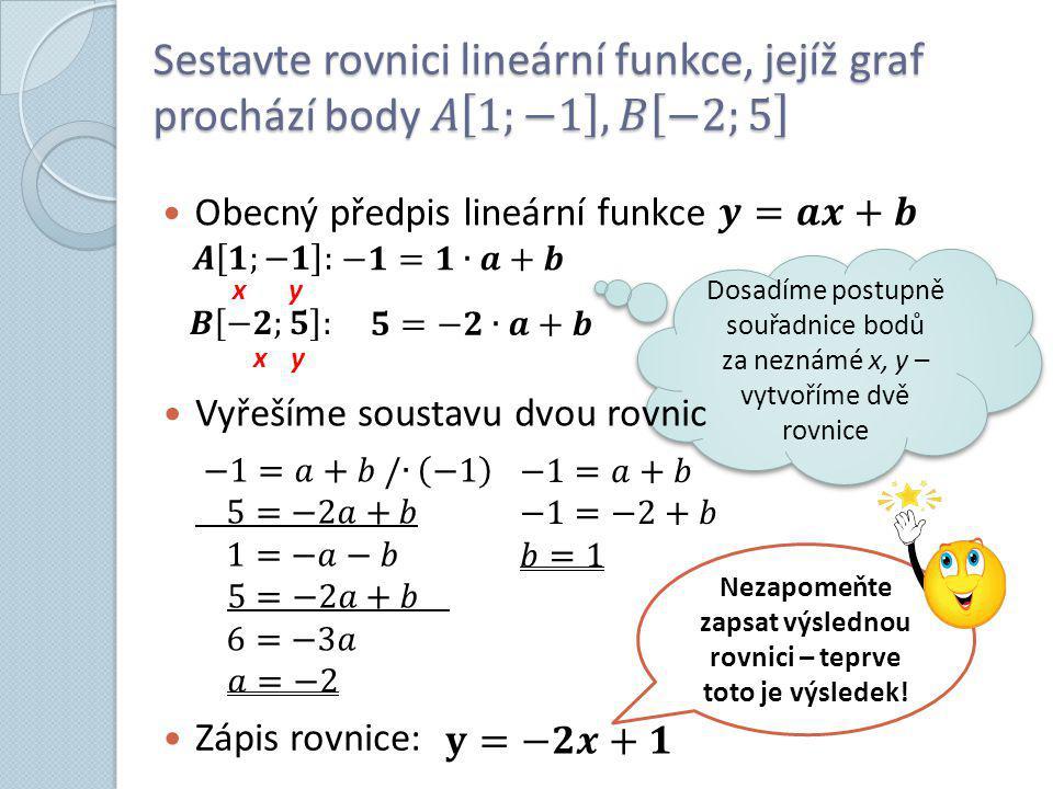 x y x y Dosadíme postupně souřadnice bodů za neznámé x, y – vytvoříme dvě rovnice Vyřešíme soustavu dvou rovnic Zápis rovnice: Nezapomeňte zapsat výslednou rovnici – teprve toto je výsledek!
