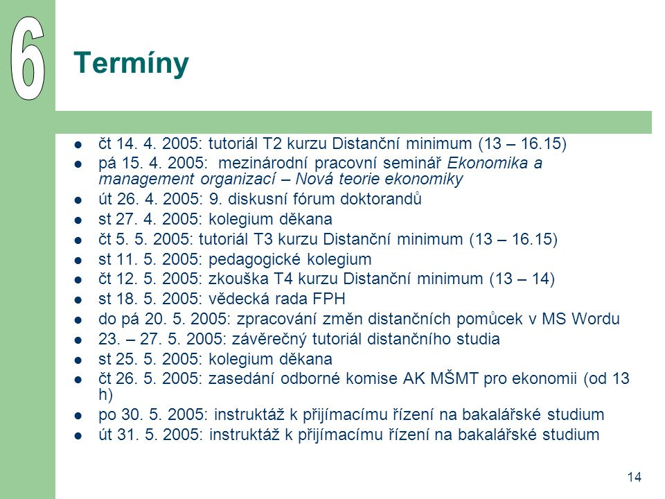 14 Termíny čt 14. 4. 2005: tutoriál T2 kurzu Distanční minimum (13 – 16.15) pá 15. 4. 2005: mezinárodní pracovní seminář Ekonomika a management organi