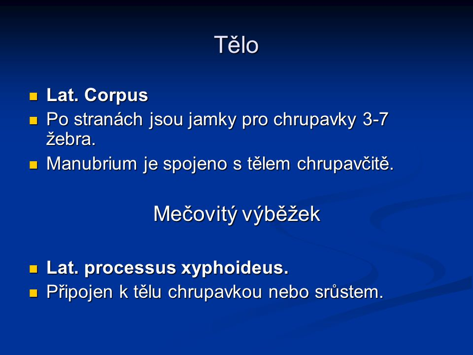 Tělo Lat. Corpus Lat. Corpus Po stranách jsou jamky pro chrupavky 3-7 žebra. Po stranách jsou jamky pro chrupavky 3-7 žebra. Manubrium je spojeno s tě