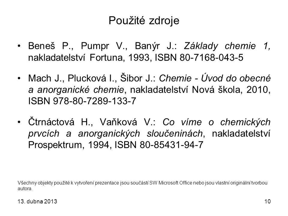 10 Použité zdroje Beneš P., Pumpr V., Banýr J.: Základy chemie 1, nakladatelství Fortuna, 1993, ISBN 80-7168-043-5 Mach J., Plucková I., Šibor J.: Che