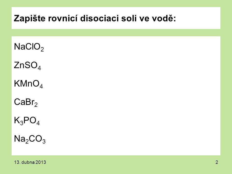13. dubna 20132 Zapište rovnicí disociaci soli ve vodě: NaClO 2 ZnSO 4 KMnO 4 CaBr 2 K 3 PO 4 Na 2 CO 3