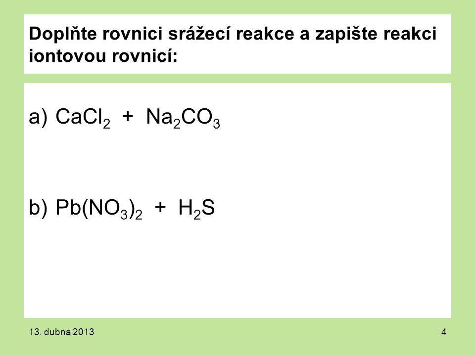 Doplňte rovnici srážecí reakce a zapište reakci iontovou rovnicí: a)CaCl 2 + Na 2 CO 3 b)Pb(NO 3 ) 2 + H 2 S 13. dubna 20134