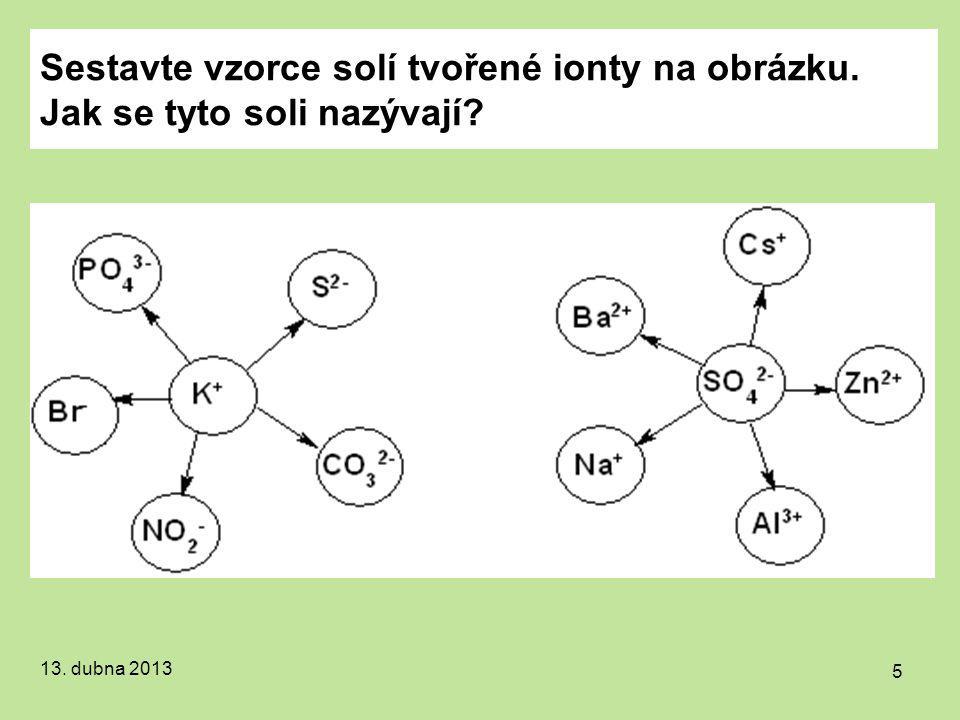 Sestavte vzorce solí tvořené ionty na obrázku. Jak se tyto soli nazývají? 13. dubna 2013 5