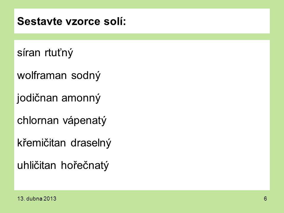 Sestavte vzorce solí: síran rtuťný wolframan sodný jodičnan amonný chlornan vápenatý křemičitan draselný uhličitan hořečnatý 13. dubna 20136