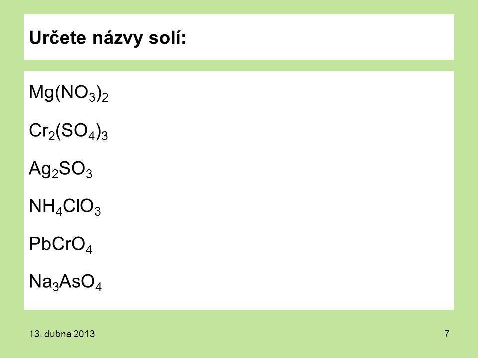 Určete názvy solí: Mg(NO 3 ) 2 Cr 2 (SO 4 ) 3 Ag 2 SO 3 NH 4 ClO 3 PbCrO 4 Na 3 AsO 4 13. dubna 20137