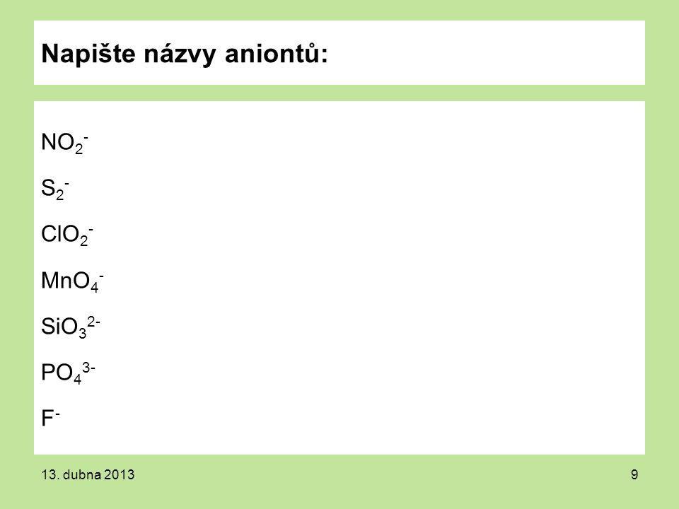 Napište názvy aniontů: NO 2 - S 2 - ClO 2 - MnO 4 - SiO 3 2- PO 4 3- F - 13. dubna 20139