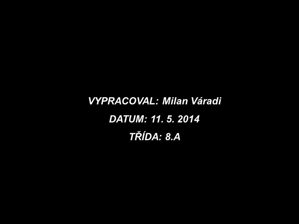 VYPRACOVAL: Milan Váradi DATUM: 11. 5. 2014 TŘÍDA: 8.A