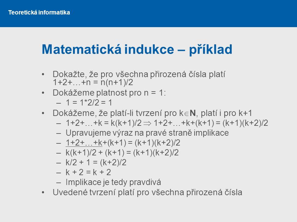 Teoretická informatika Matematická indukce – příklad Dokažte, že pro všechna přirozená čísla platí 1+2+…+n = n(n+1)/2 Dokážeme platnost pro n = 1: –1