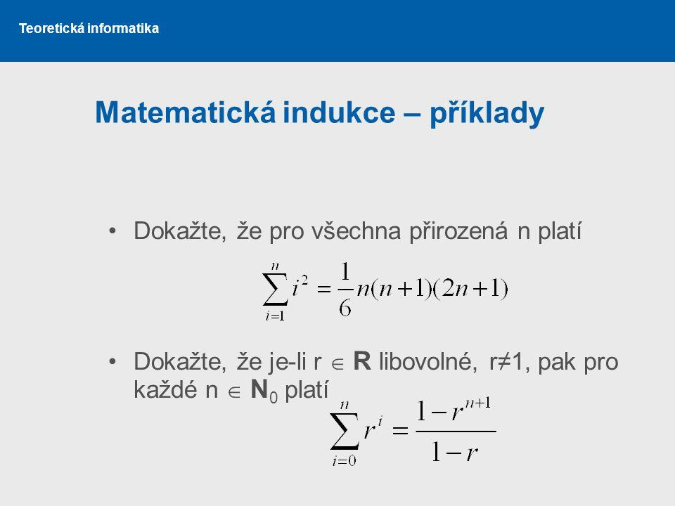 Teoretická informatika Matematická indukce – příklady Dokažte, že pro všechna přirozená n platí Dokažte, že je-li r  R libovolné, r≠1, pak pro každé