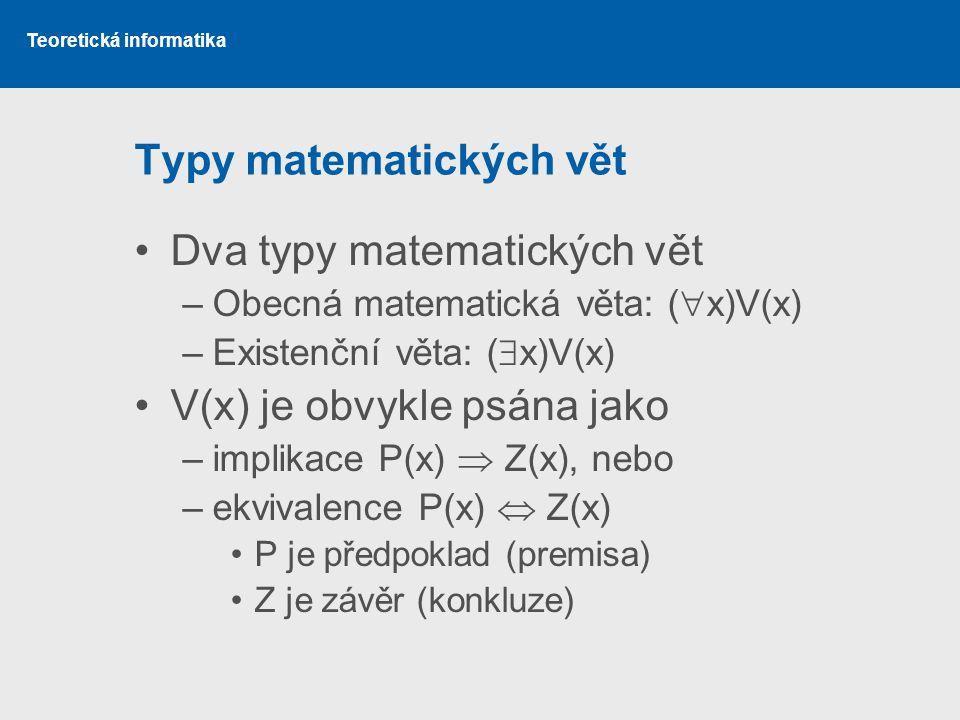 Teoretická informatika Typy matematických vět Dva typy matematických vět –Obecná matematická věta: (  x)V(x) –Existenční věta: (  x)V(x) V(x) je obv