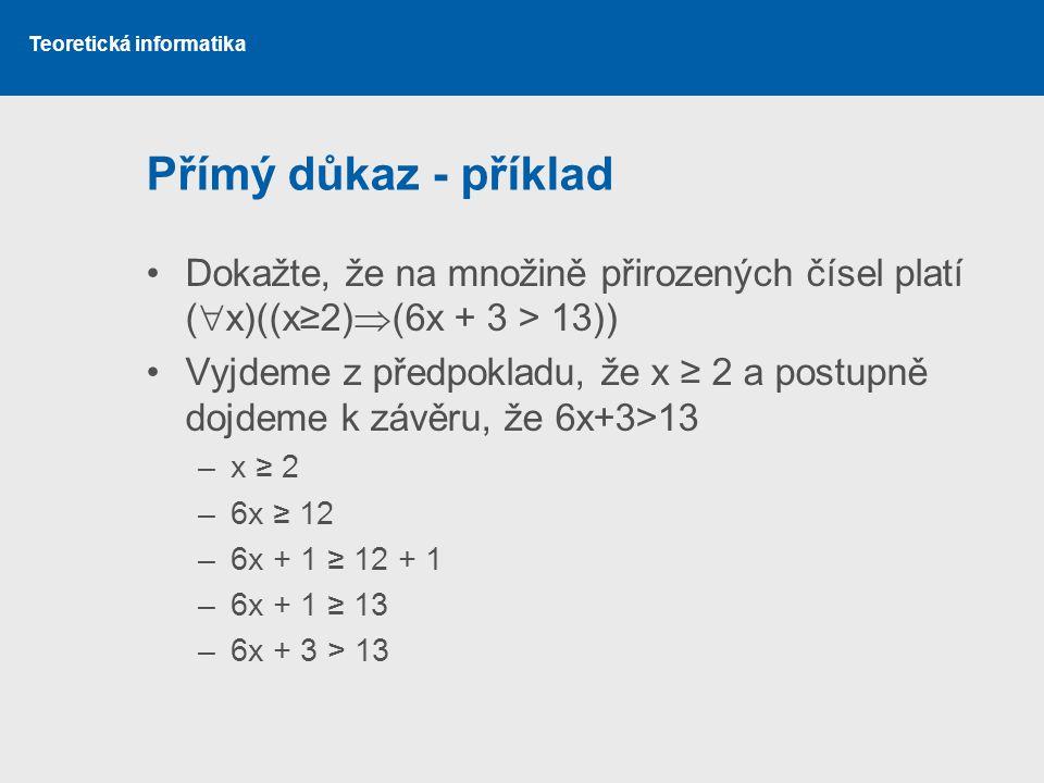 Teoretická informatika Přímý důkaz - příklad Dokažte, že na množině přirozených čísel platí (  x)((x≥2)  (6x + 3 > 13)) Vyjdeme z předpokladu, že x