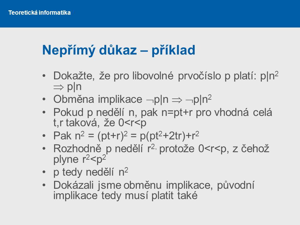 Teoretická informatika Nepřímý důkaz – příklad Dokažte, že pro libovolné prvočíslo p platí: p|n 2  p|n Obměna implikace  p|n   p|n 2 Pokud p neděl
