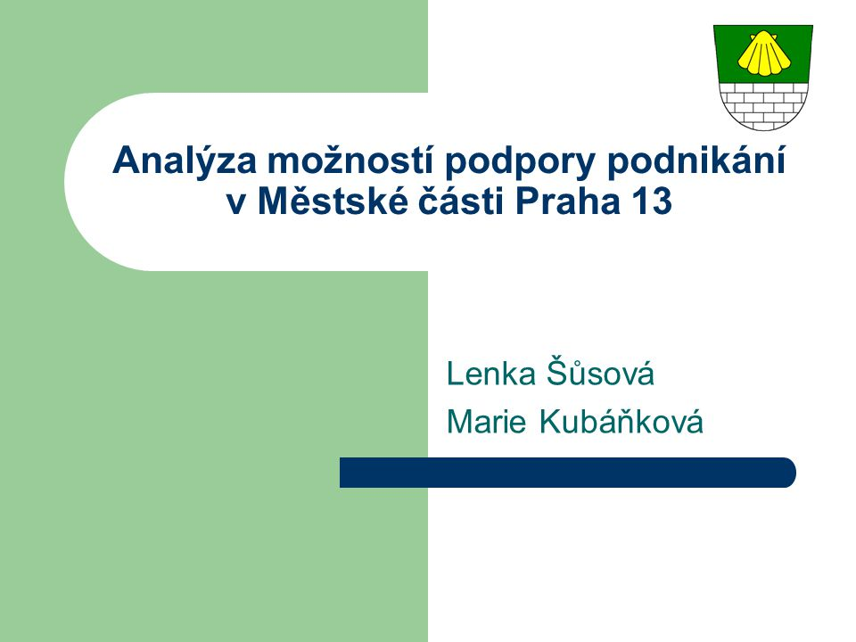 Realizační etapy 1) Popsat současný stav – SWOT analýza podnikatelského prostředí v MČ P13 2) Formulace hypotéz týkající se požadavků podnikatelů na zkvalitnění stávajících služeb a zavedení nadstandardních služeb 3) Vypracování dotazníku 4) Obecné návrhy projektů 5) Veřejné setkání 6) Konkrétní návrhy projektů