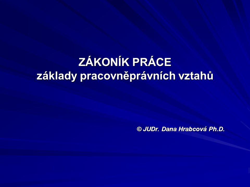 ZÁKONÍK PRÁCE základy pracovněprávních vztahů © JUDr. Dana Hrabcová Ph.D.
