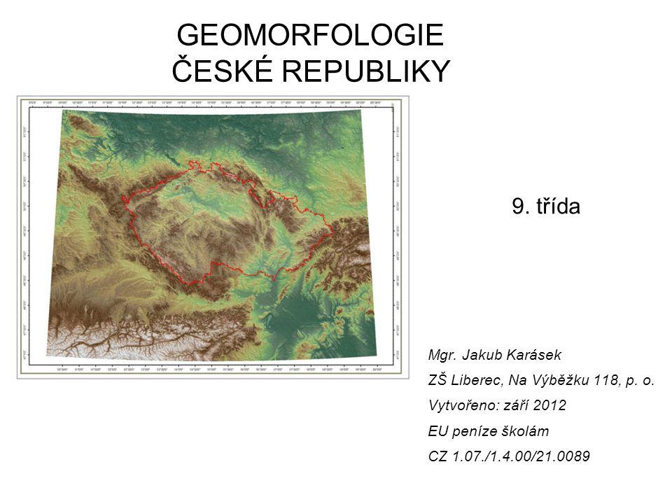 Mgr. Jakub Karásek ZŠ Liberec, Na Výběžku 118, p. o. Vytvořeno: září 2012 EU peníze školám CZ 1.07./1.4.00/21.0089 GEOMORFOLOGIE ČESKÉ REPUBLIKY 9. tř