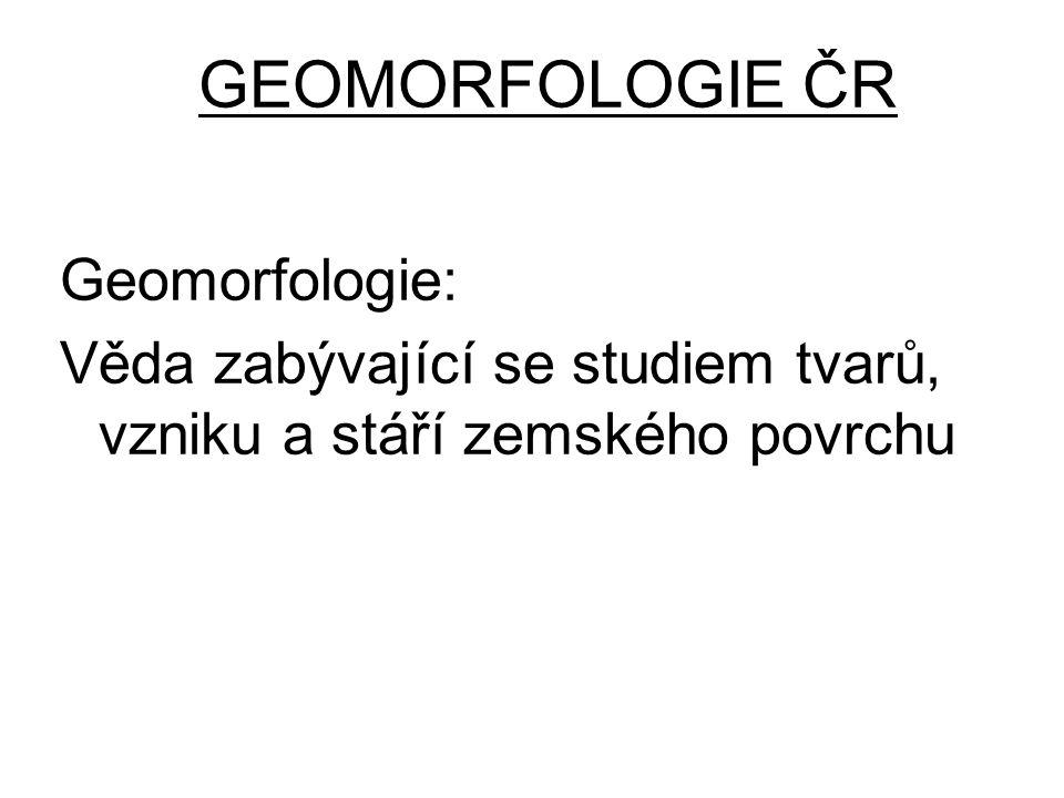 GEOMORFOLOGIE ČR Geomorfologie: Věda zabývající se studiem tvarů, vzniku a stáří zemského povrchu