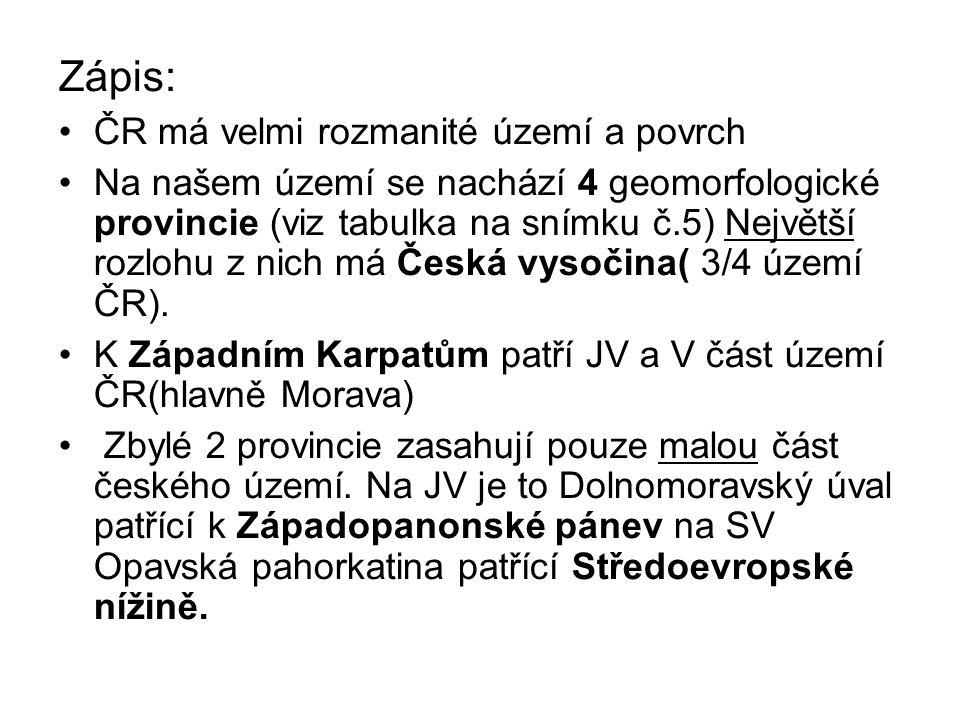 Zápis: ČR má velmi rozmanité území a povrch Na našem území se nachází 4 geomorfologické provincie (viz tabulka na snímku č.5) Největší rozlohu z nich