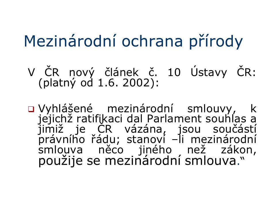 Mezinárodní ochrana přírody V ČR nový článek č. 10 Ústavy ČR: (platný od 1.6. 2002):  Vyhlášené mezinárodní smlouvy, k jejichž ratifikaci dal Parlame