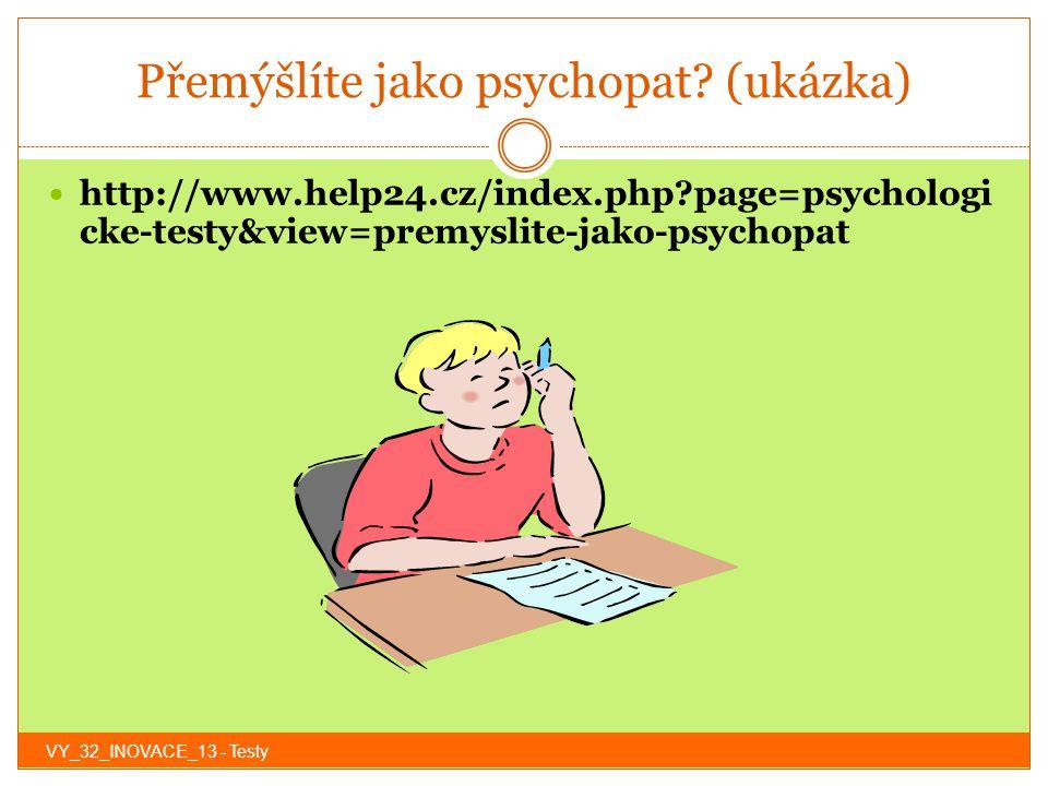 Přemýšlíte jako psychopat? (ukázka) http://www.help24.cz/index.php?page=psychologi cke-testy&view=premyslite-jako-psychopat VY_32_INOVACE_13 - Testy