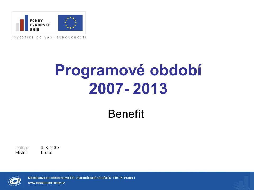 Programové období 2007- 2013 Benefit Ministerstvo pro místní rozvoj ČR, Staroměstské náměstí 6, 110 15 Praha 1 www.strukturalni-fondy.cz Datum:9.