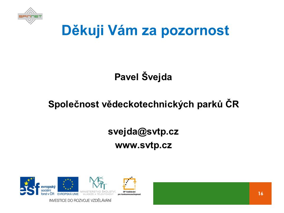 16 Děkuji Vám za pozornost Pavel Švejda Společnost vědeckotechnických parků ČR svejda@svtp.cz www.svtp.cz