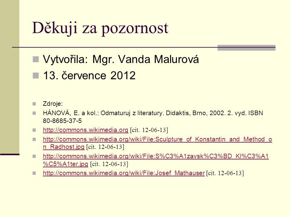 Děkuji za pozornost Vytvořila: Mgr. Vanda Malurová 13. července 2012 Zdroje: HÁNOVÁ, E. a kol.: Odmaturuj z literatury. Didaktis, Brno, 2002. 2. vyd.