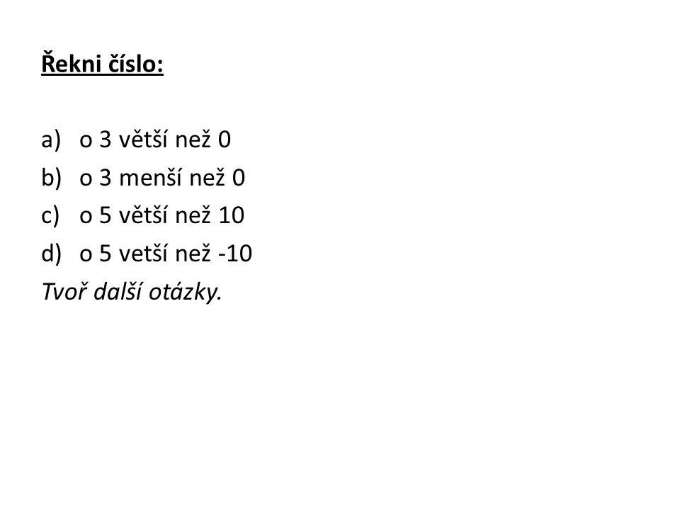 Řekni číslo: a)o 3 větší než 0 b)o 3 menší než 0 c)o 5 větší než 10 d)o 5 vetší než -10 Tvoř další otázky.
