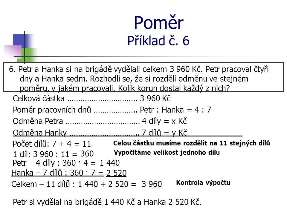 Poměr Příklad č. 6 6. Petr a Hanka si na brigádě vydělali celkem 3 960 Kč. Petr pracoval čtyři dny a Hanka sedm. Rozhodli se, že si rozdělí odměnu ve