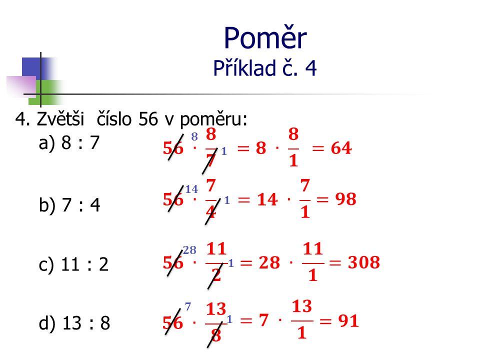 Poměr Příklad č. 4 4. Zvětši číslo 56 v poměru: a) 8 : 7 b) 7 : 4 c) 11 : 2 d) 13 : 8